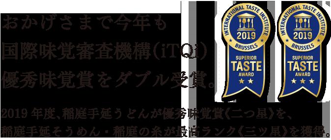 おかげさまで今年も国際味覚審査機構(iTQi)優秀味覚賞をダブル受賞。2019年度、稲庭手延うどんが優秀味覚賞《二つ星》を、稲庭手延そうめん・稲庭の糸が最高ランク《三ツ星》を獲得。
