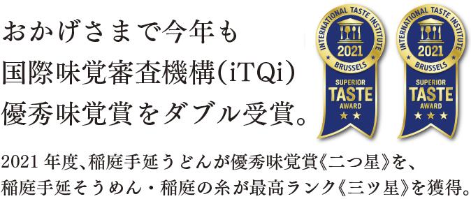 おかげさまで今年も国際味覚審査機構(iTQi)優秀味覚賞をダブル受賞。2021年度、稲庭手延うどんが優秀味覚賞《二つ星》を、稲庭手延そうめん・稲庭の糸が最高ランク《三ツ星》を獲得。