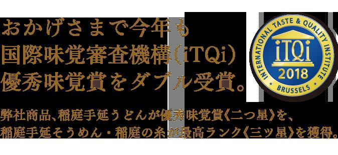 おかげさまで今年も国際味覚審査機構(iTQi)優秀味覚賞をダブル受賞。弊社商品、稲庭手延うどんが優秀味覚賞《二つ星》を、稲庭手延そうめん・稲庭の糸が最高ランク《三ツ星》を獲得。