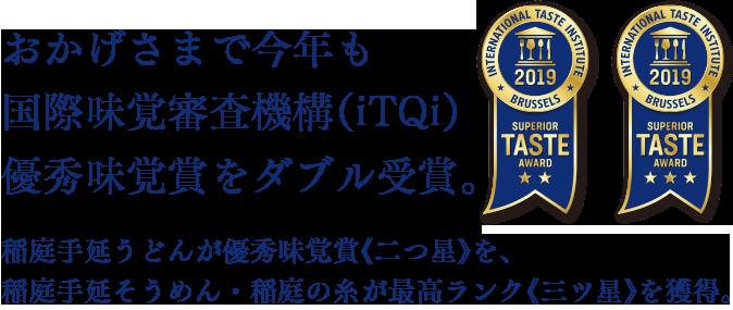 おかげさまで今年も国際味覚審査機構(iTQi)優秀味覚賞をダブル受賞。稲庭手延うどんが優秀味覚賞《二つ星》を、稲庭手延そうめん・稲庭の糸が最高ランク《三ツ星》を獲得。
